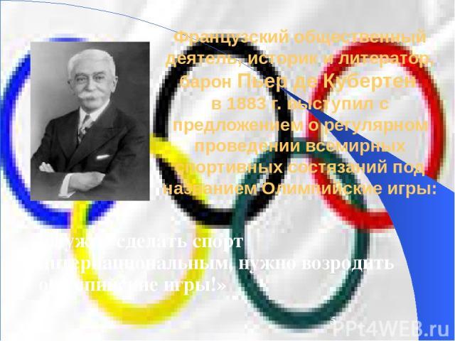 Французский общественный деятель, историк и литератор, барон Пьер де Кубертен в 1883 г. выступил с предложением о регулярном проведении всемирных спортивных состязаний под названием Олимпийские игры: «Нужно сделать спорт интернациональным, нужно воз…