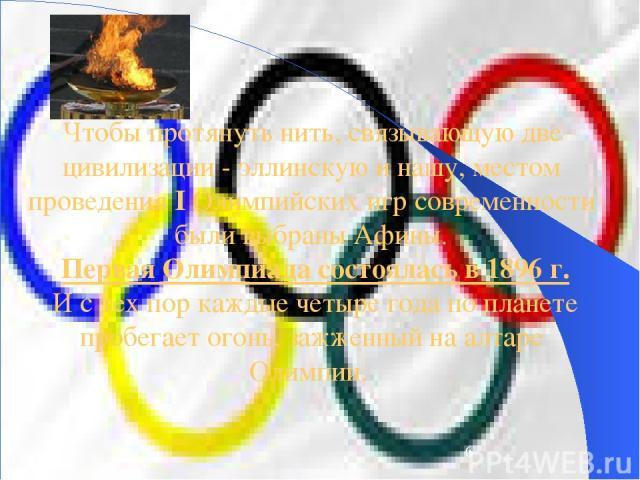Чтобы протянуть нить, связывающую две цивилизации - эллинскую и нашу, местом проведения I Олимпийских игр современности были выбраны Афины. Первая Олимпиада состоялась в 1896 г. И с тех пор каждые четыре года по планете пробегает огонь, зажженный на…
