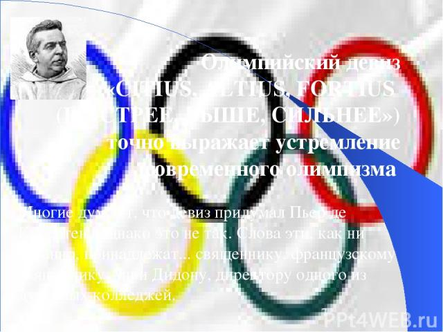 Олимпийский девиз «CITIUS, ALTIUS, FORTIUS (БЫСТРЕЕ, ВЫШЕ, СИЛЬНЕЕ») точно выражает устремление современного олимпизма Многие думают, что девиз придумал Пьер де Кубертен. Однако это не так. Слова эти, как ни странно, принадлежат... священнику, франц…