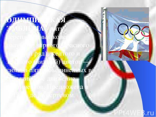 ОЛИМПИЙСКАЯ ЭМБЛЕМА - пять переплетенных колец голубого, черного, красного (верхний ряд), желтого и зеленого (нижний) цветов — символ пяти объединенных в олимпийское движение континентов. Предложена в 1913 П. де Кубертеном.