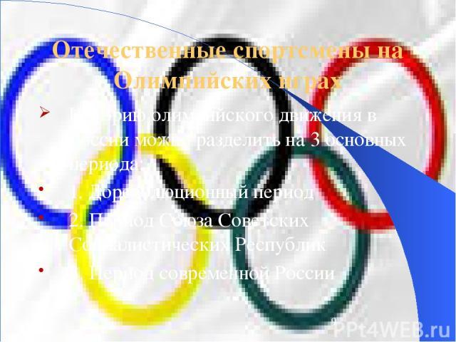 Отечественные спортсмены на Олимпийских играх Историю олимпийского движения в России можно разделить на 3 основных периода: 1. Дореволюционный период 2. Период Союза Советских Социалистических Республик 3. Период современной России