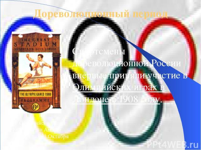 Дореволюционный период Спортсмены дореволюционной России впервые приняли участие в Олимпийских играх в Лондоне в 1908 году. IV Олимпийские Игры 1908 Лондон Англия 27 Апреля - 31 Октября