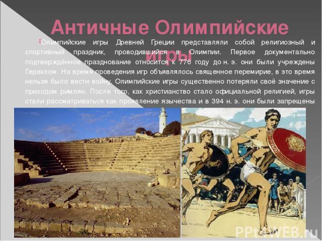 Античные Олимпийские игры Олимпийские игры Древней Греции представляли собой религиозный и спортивный праздник, проводившийся в Олимпии. Первое документально подтверждённое празднование относится к 776 году дон.э. они были учреждены Гераклом. На в…