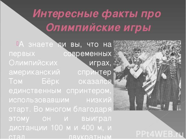 Интересные факты про Олимпийские игры А знаете ли вы, что на первых современных Олимпийских играх, американский спринтер Том Бёрк оказался единственным спринтером, использовавшим низкий старт. Во многом благодаря этому он и выиграл дистанции 100 м и…