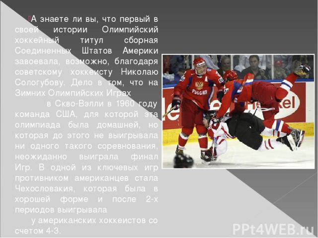 А знаете ли вы, что первый в своей истории Олимпийский хоккейный титул сборная Соединенных Штатов Америки завоевала, возможно, благодаря советскому хоккеисту Николаю Сологубову. Дело в том, что на Зимних Олимпийских Играх в Скво-Вэлли в 1960 году ко…