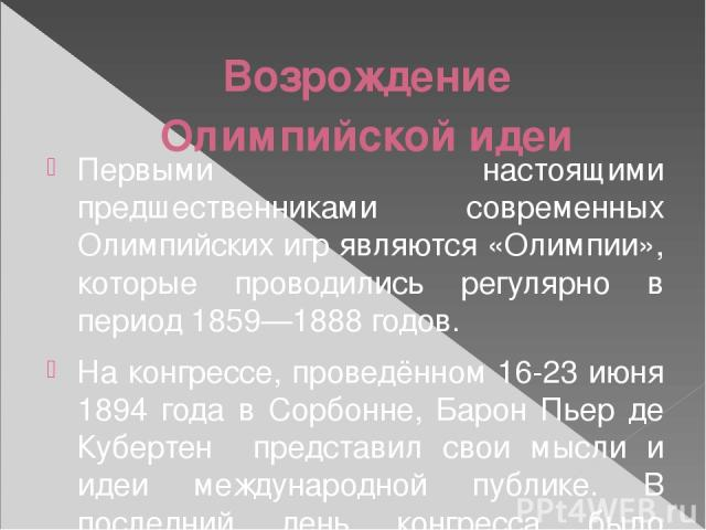 Возрождение Олимпийской идеи Первыми настоящими предшественниками современных Олимпийских игр являются «Олимпии», которые проводились регулярно в период 1859—1888 годов. На конгрессе, проведённом 16-23 июня 1894 года в Сорбонне, Барон Пьер де Куберт…
