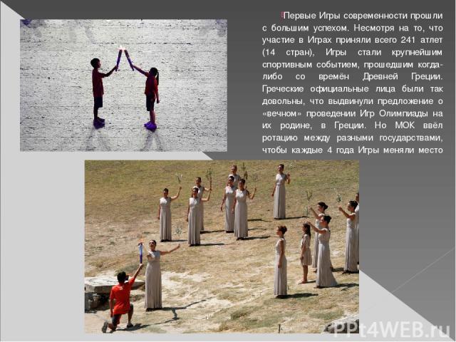Первые Игры современности прошли с большим успехом. Несмотря на то, что участие в Играх приняли всего 241 атлет (14 стран), Игры стали крупнейшим спортивным событием, прошедшим когда-либо со времён Древней Греции. Греческие официальные лица были так…