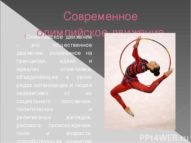 Современное олимпийское движение. Олимпийское движение - это общественное движение, основанное на принципах, идеях и идеалах олимпизма, объединяющее в своих рядах организации и людей независимо от их социального положения, политических и религиозных…