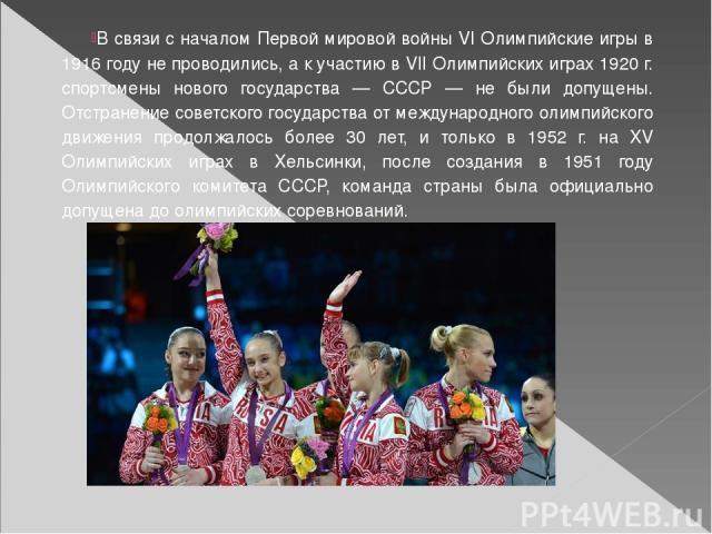 В связи с началом Первой мировой войны VI Олимпийские игры в 1916 году не проводились, а к участию в VII Олимпийских играх 1920 г. спортсмены нового государства — СССР — не были допущены. Отстранение советского государства от международного олимпийс…
