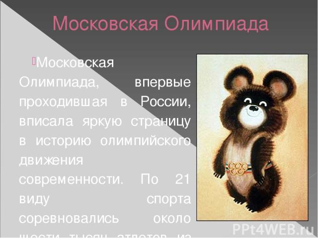 Московская Олимпиада Московская Олимпиада, впервые проходившая в России, вписала яркую страницу в историю олимпийского движения современности. По 21 виду спорта соревновались около шести тысяч атлетов из 81 страны. Призерами Игр стали спортсмены …