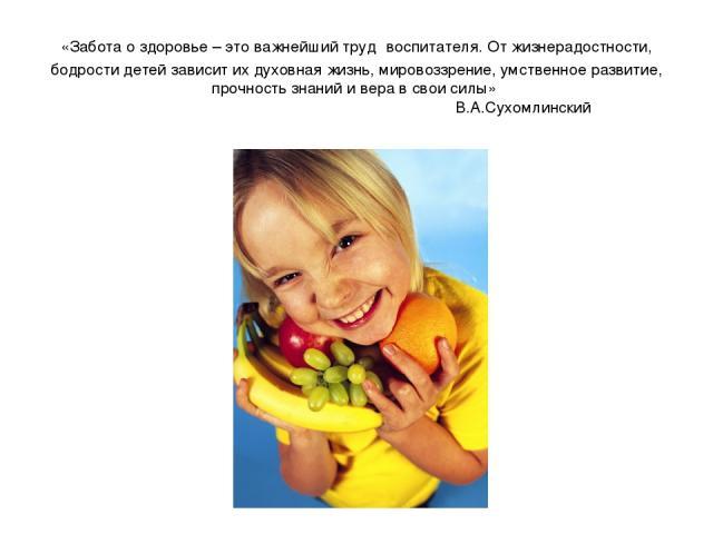 «Забота о здоровье – это важнейший труд воспитателя. От жизнерадостности, бодрости детей зависит их духовная жизнь, мировоззрение, умственное развитие, прочность знаний и вера в свои силы» В.А.Сухомлинский