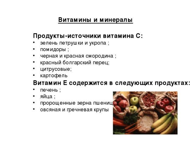 Витамины и минералы Продукты-источники витамина С: зелень петрушки и укропа ; помидоры ; черная и красная смородина ; красный болгарский перец; цитрусовые; картофель Витамин Е содержится в следующих продуктах: печень ; яйца ; пророщенные зерна пшени…