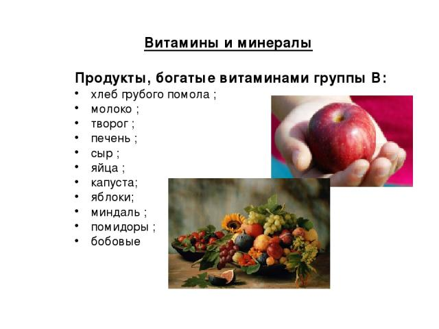 Витамины и минералы Продукты, богатые витаминами группы В: хлеб грубого помола ; молоко ; творог ; печень ; сыр ; яйца ; капуста; яблоки; миндаль ; помидоры ; бобовые