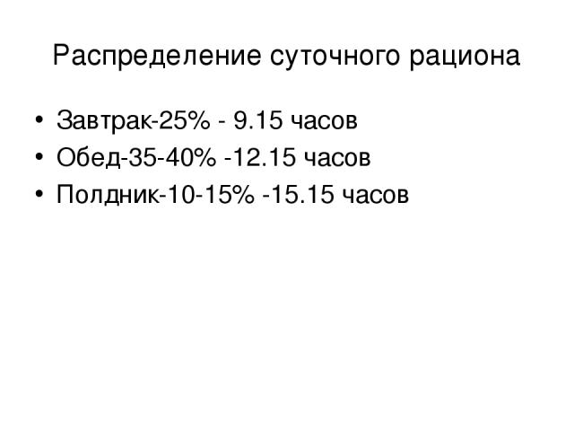 Распределение суточного рациона Завтрак-25% - 9.15 часов Обед-35-40% -12.15 часов Полдник-10-15% -15.15 часов