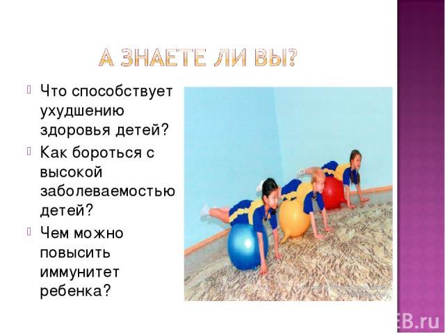 Что способствует ухудшению здоровья детей? Как бороться с высокой заболеваемостью детей? Чем можно повысить иммунитет ребенка?