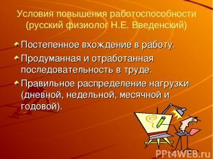 Условия повышения работоспособности (русский физиолог Н.Е. Введенский) Постепенн