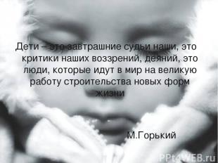 Дети – это завтрашние судьи наши, это критики наших воззрений, деяний, это люди,