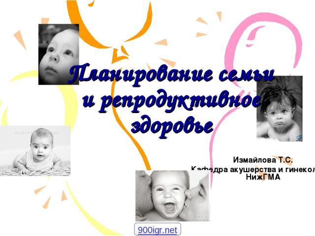 Планирование семьи и репродуктивное здоровье Измайлова Т.С. Кафедра акушерства и гинекологии НижГМА 900igr.net