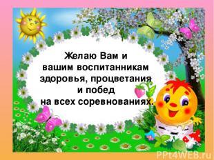Желаю Вам и вашим воспитанникам здоровья, процветания и побед на всех соревнован