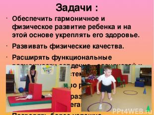Обеспечить гармоничное и физическое развитие ребенка и на этой основе укреплять