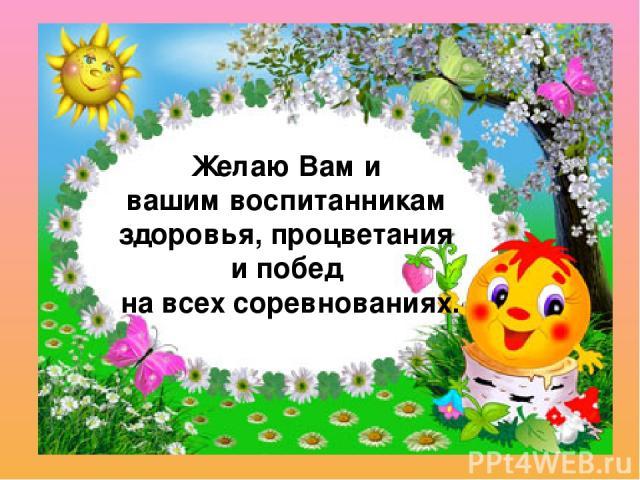 Желаю Вам и вашим воспитанникам здоровья, процветания и побед на всех соревнованиях.