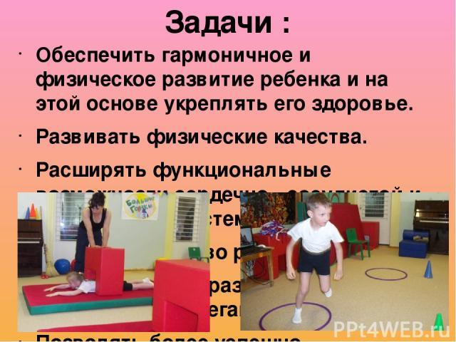 Обеспечить гармоничное и физическое развитие ребенка и на этой основе укреплять его здоровье. Развивать физические качества. Расширять функциональные возможности сердечно - сосудистой и дыхательной систем. Развивать чувство ритма. Способствовать раз…