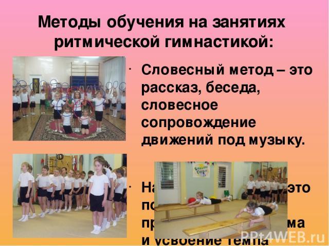 Словесный метод – это рассказ, беседа, словесное сопровождение движений под музыку. Наглядный метод – это показ упражнений, прослушивание ритма и усвоение темпа движений. Практический метод – основан на активной двигательной деятельности самих детей…