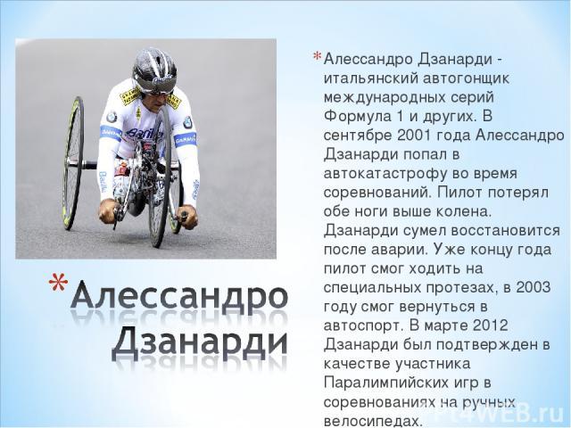 Алессандро Дзанарди - итальянский автогонщик международных серий Формула 1 и других. В сентябре 2001 года Алессандро Дзанарди попал в автокатастрофу во время соревнований. Пилот потерял обе ноги выше колена. Дзанарди сумел восстановится после аварии…