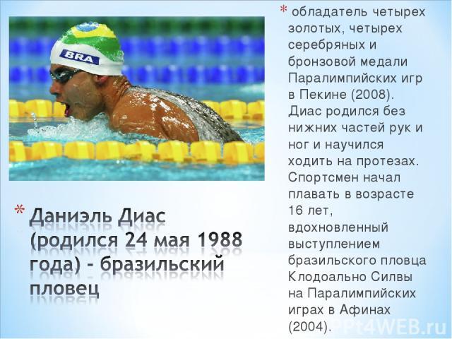 обладатель четырех золотых, четырех серебряных и бронзовой медали Паралимпийских игр в Пекине (2008). Диас родился без нижних частей рук и ног и научился ходить на протезах. Спортсмен начал плавать в возрасте 16 лет, вдохновленный выступлением брази…