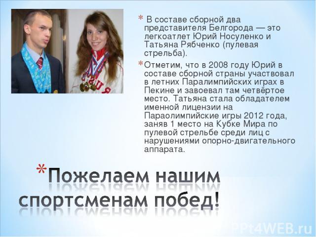 Всоставе сборной два представителя Белгорода — это легкоатлет Юрий Носуленко и Татьяна Рябченко (пулевая стрельба). Отметим, что в 2008 годуЮрийв составе сборной страны участвовал в летних Паралимпийских играх в Пекине и завоевал там четвёртое м…