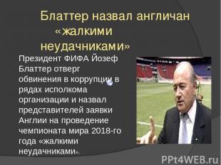 Блаттер назвал англичан «жалкими неудачниками» Президент ФИФА Йозеф Блаттер отве
