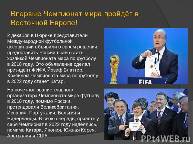 2 декабря в Цюрихе представители Международной футбольной ассоциации объявили о своем решении предоставить России право стать хозяйкой Чемпионата мира по футболу в 2018 году. Это объявление сделал президент ФИФА Йозеф Блаттер. Хозяином Чемпионата ми…