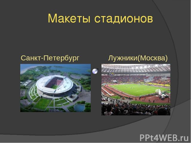 Макеты стадионов Санкт-Петербург Лужники(Москва)