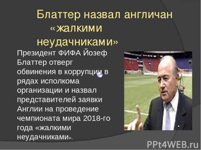 Блаттер назвал англичан «жалкими неудачниками» Президент ФИФА Йозеф Блаттер отверг обвинения в коррупции в рядах исполкома организации и назвал представителей заявки Англии на проведение чемпионата мира 2018-го года «жалкими неудачниками».