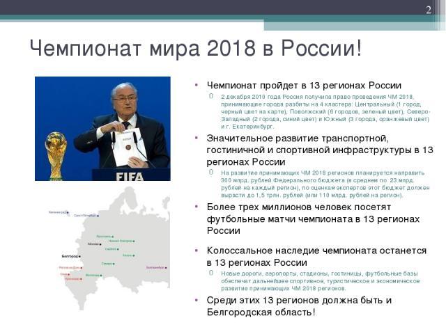 Чемпионат мира 2018 в России! Чемпионат пройдет в 13 регионах России 2 декабря 2010 года Россия получила право проведения ЧМ 2018, принимающие города разбиты на 4 кластера: Центральный (1 город, черный цвет на карте), Поволжский (6 городов, зеленый …