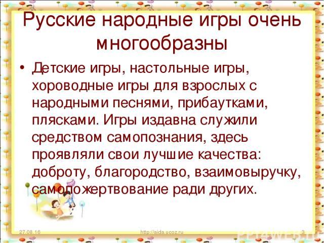 Русские народные игры очень многообразны Детские игры, настольные игры, хороводные игры для взрослых с народными песнями, прибаутками, плясками. Игры издавна служили средством самопознания, здесь проявляли свои лучшие качества: доброту, благородство…