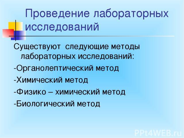 Проведение лабораторных исследований Существуют следующие методы лабораторных исследований: -Органолептический метод -Химический метод -Физико – химический метод -Биологический метод