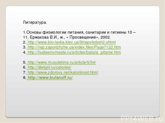 Литература. 1.Основы физиологии питания, санитарии и гигиены 10 – 11, Ермакова В.И., м., « Просвещение», 2002. 2. http://www.bio-lavka.kiev.ua/litnspvitobsh2.shtml 3. http://nsp.zaporizhzhe.ua/index.files/Page7122.htm 4. http://hudeemvmeste.ru/artic…