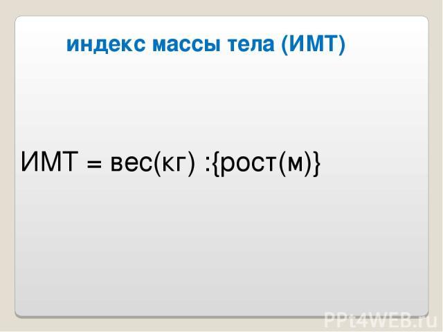 индекс массы тела (ИМТ) ИМТ = вес(кг) :{рост(м)}