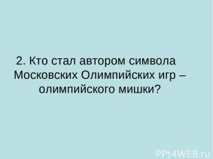 2. Кто стал автором символа Московских Олимпийских игр – олимпийского мишки?