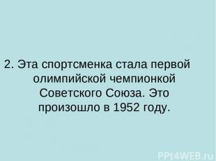 2. Эта спортсменка стала первой олимпийской чемпионкой Советского Союза. Это про