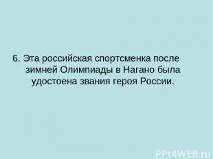 6. Эта российская спортсменка после зимней Олимпиады в Нагано была удостоена зва