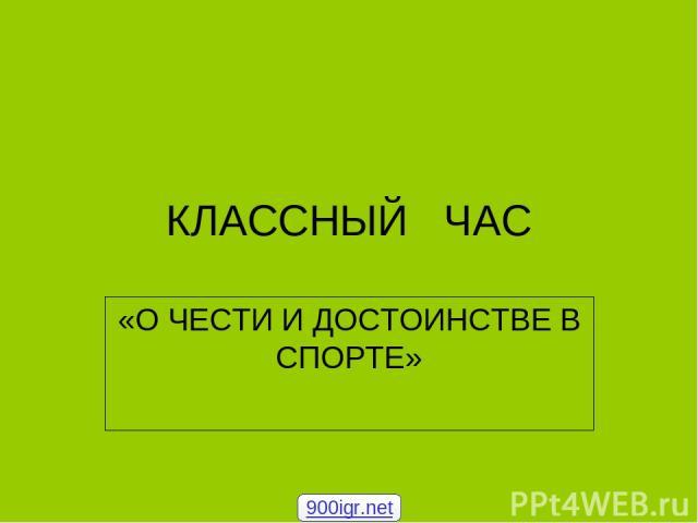 КЛАССНЫЙ ЧАС «О ЧЕСТИ И ДОСТОИНСТВЕ В СПОРТЕ» 900igr.net