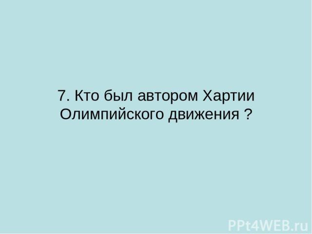 7. Кто был автором Хартии Олимпийского движения ?