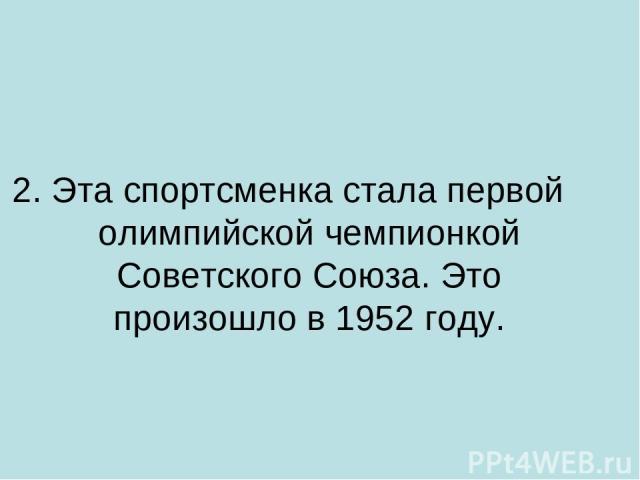 2. Эта спортсменка стала первой олимпийской чемпионкой Советского Союза. Это произошло в 1952 году.