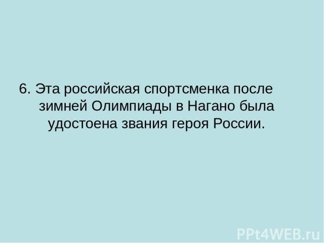 6. Эта российская спортсменка после зимней Олимпиады в Нагано была удостоена звания героя России.