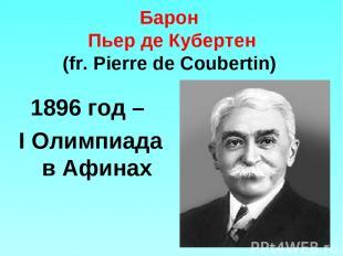 Барон Пьер де Кубертен (fr. Pierre de Coubertin) 1896 год – I Олимпиада в Афинах