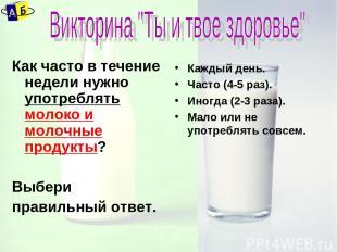 Как часто в течение недели нужно употреблять молоко и молочные продукты? Выбери