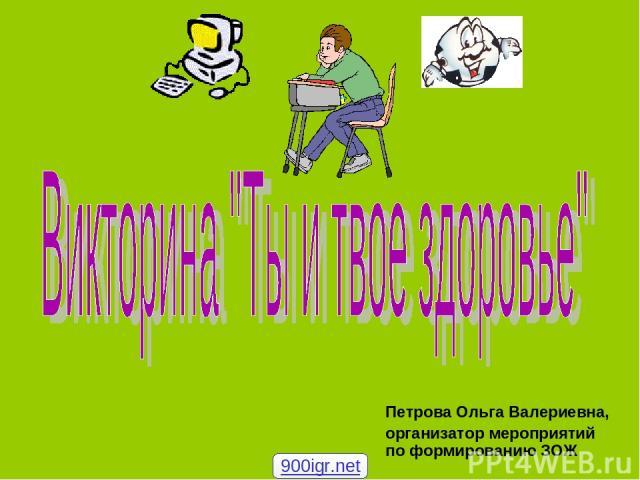 Петрова Ольга Валериевна, организатор мероприятий по формированию ЗОЖ 900igr.net