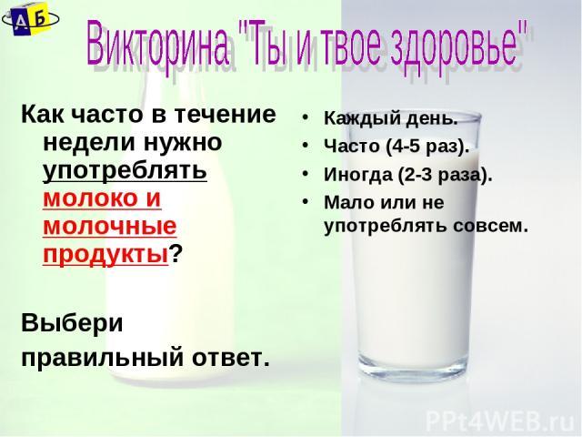 Как часто в течение недели нужно употреблять молоко и молочные продукты? Выбери правильный ответ. Каждый день. Часто (4-5 раз). Иногда (2-3 раза). Мало или не употреблять совсем.